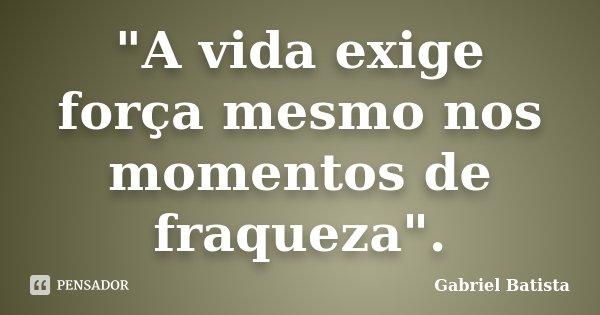 """A vida exige força mesmo nos momentos de fraqueza"".... Frase de Gabriel Batista."