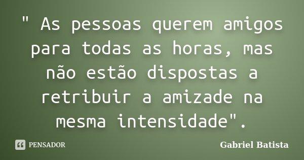 """"""" As pessoas querem amigos para todas as horas, mas não estão dispostas a retribuir a amizade na mesma intensidade"""".... Frase de Gabriel Batista."""