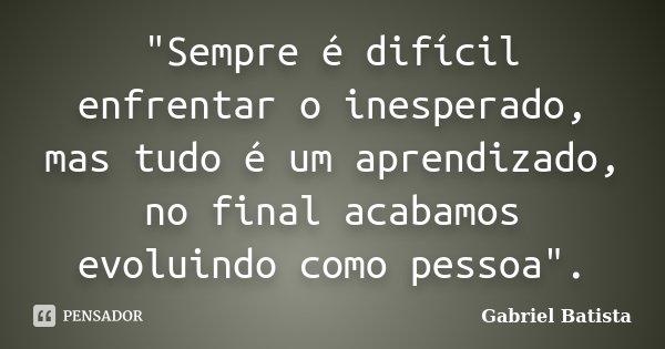 """""""Sempre é difícil enfrentar o inesperado, mas tudo é um aprendizado, no final acabamos evoluindo como pessoa"""".... Frase de Gabriel Batista."""