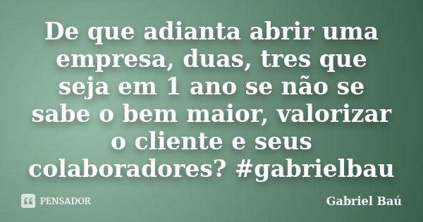 De que adianta abrir uma empresa, duas, tres que seja em 1 ano se não se sabe o bem maior, valorizar o cliente e seus colaboradores? #gabrielbau... Frase de Gabriel Baú.