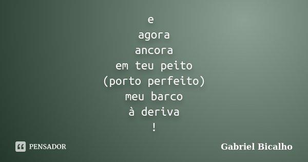 e agora ancora em teu peito (porto perfeito) meu barco à deriva !... Frase de Gabriel Bicalho.