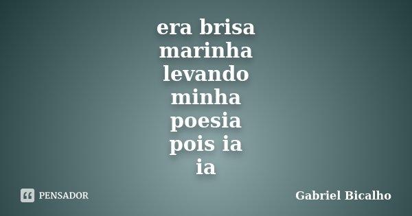 era brisa marinha levando minha poesia pois ia ia... Frase de Gabriel Bicalho.