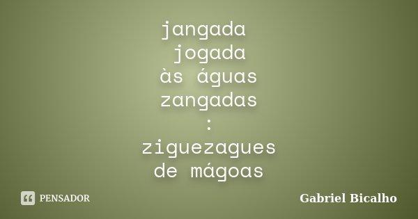 jangada jogada às águas zangadas : ziguezagues de mágoas... Frase de Gabriel Bicalho.