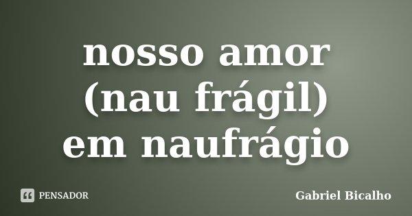 nosso amor (nau frágil) em naufrágio... Frase de Gabriel Bicalho.