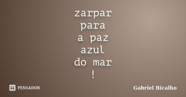 zarpar para a paz azul do mar !... Frase de Gabriel Bicalho.