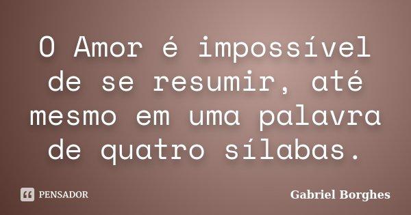 O Amor é impossível de se resumir, até mesmo em uma palavra de quatro sílabas.... Frase de Gabriel Borghes.