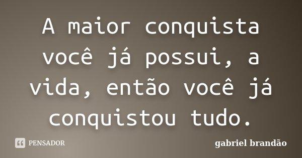 A maior conquista você já possui, a vida, então você já conquistou tudo.... Frase de Gabriel Brandão.