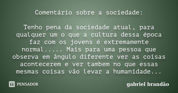 Comentário sobre a sociedade: Tenho pena da sociedade atual, para qualquer um o que a cultura dessa época faz com os jovens é extremamente normal..... Mais para... Frase de Gabriel Brandão.