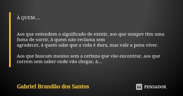 À QUEM.... Aos que entendem o significado de existir, aos que sempre têm uma foma de sorrir, à quem não reclama sem agradecer, à quem sabe que a vida é dura, ma... Frase de Gabriel Brandão dos Santos.