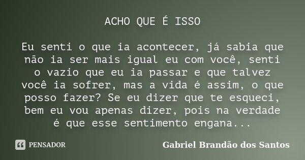 ACHO QUE É ISSO Eu senti o que ia acontecer, já sabia que não ia ser mais igual eu com você, senti o vazio que eu ia passar e que talvez você ia sofrer, mas a v... Frase de Gabriel Brandão dos Santos.