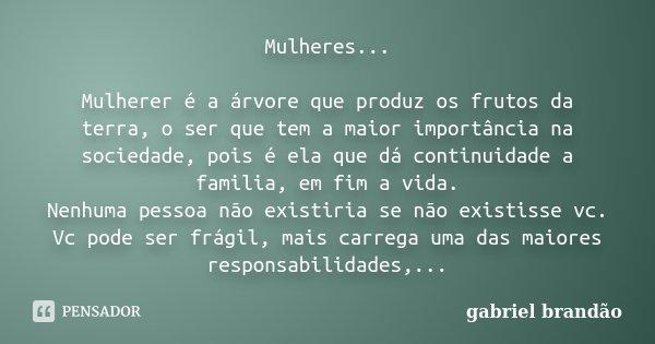 Mulheres... Mulherer é a árvore que produz os frutos da terra, o ser que tem a maior importância na sociedade, pois é ela que dá continuidade a familia, em fim ... Frase de Gabriel Brandão.