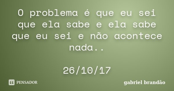 O problema é que eu sei que ela sabe e ela sabe que eu sei e não acontece nada.. 26/10/17... Frase de Gabriel Brandão.