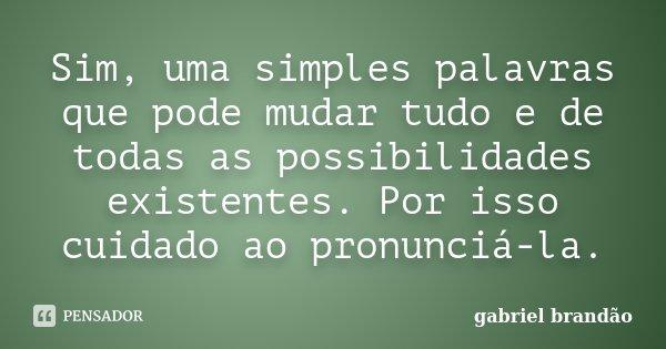 Sim, uma simples palavras que pode mudar tudo e de todas as possibilidades existentes. Por isso cuidado ao pronunciá-la.... Frase de Gabriel Brandão.