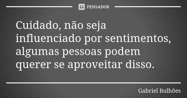 Cuidado, não seja influenciado por sentimentos, algumas pessoas podem querer se aproveitar disso.... Frase de Gabriel Bulhões.