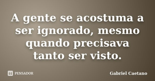 A gente se acostuma a ser ignorado, mesmo quando precisava tanto ser visto.... Frase de Gabriel Caetano.