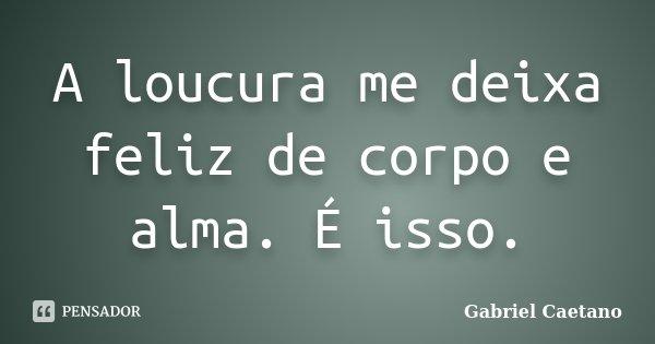 A loucura me deixa feliz de corpo e alma. É isso.... Frase de Gabriel Caetano.