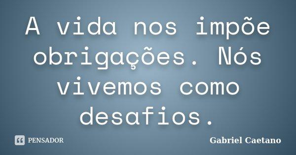 A vida nos impõe obrigações. Nós vivemos como desafios.... Frase de Gabriel Caetano.
