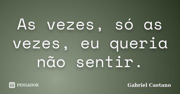 As vezes, só as vezes, eu queria não sentir.... Frase de Gabriel Caetano.