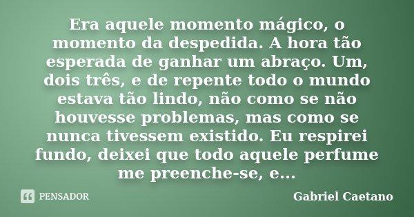 Era aquele momento mágico, o momento da despedida. A hora tão esperada de ganhar um abraço. Um, dois três, e de repente todo o mundo estava tão lindo, não como ... Frase de Gabriel Caetano.