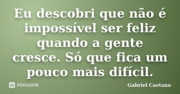 Eu descobri que não é impossível ser feliz quando a gente cresce. Só que fica um pouco mais difícil.... Frase de Gabriel Caetano.