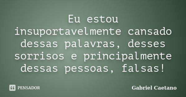 Eu estou insuportavelmente cansado dessas palavras, desses sorrisos e principalmente dessas pessoas, falsas!... Frase de Gabriel Caetano.