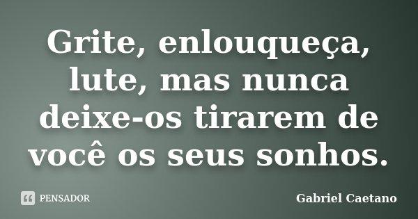 Grite, enlouqueça, lute, mas nunca deixe-os tirarem de você os seus sonhos.... Frase de Gabriel Caetano.
