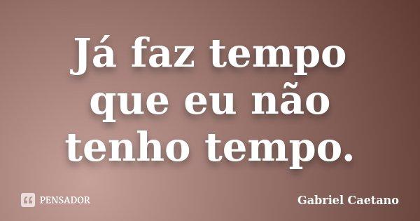 Já faz tempo que eu não tenho tempo.... Frase de Gabriel Caetano.