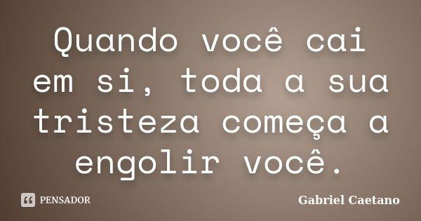 Quando você cai em si, toda a sua tristeza começa a engolir você.... Frase de Gabriel Caetano.