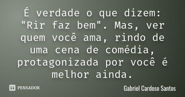 """É verdade o que dizem: """"Rir faz bem"""". Mas, ver quem você ama, rindo de uma cena de comédia, protagonizada por você é melhor ainda.... Frase de Gabriel Cardoso Santos."""