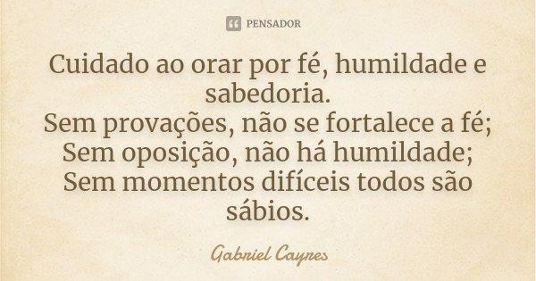 Cuidado ao orar por fé, humildade e sabedoria. Sem provações, não se fortalece a fé; Sem oposição, não há humildade; Sem momentos difíceis todos são sábios.... Frase de Gabriel Cayres.