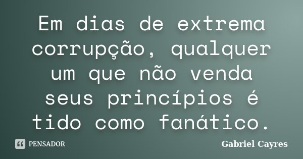 Em dias de extrema corrupção, qualquer um que não venda seus princípios é tido como fanático.... Frase de Gabriel Cayres.