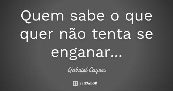 Quem sabe o que quer não tenta se enganar...... Frase de Gabriel Cayres.