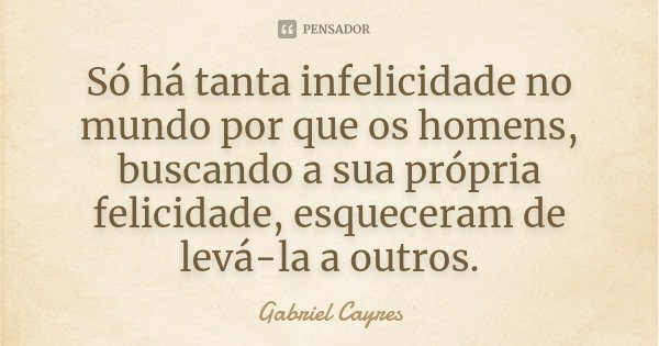 Só há tanta infelicidade no mundo por que os homens, buscando a sua própria felicidade, esqueceram de levá-la a outros.... Frase de Gabriel Cayres.