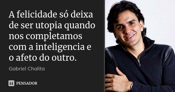 A felicidade só deixa de ser utopia quando nos completamos com a inteligencia e o afeto do outro.... Frase de Gabriel Chalita.