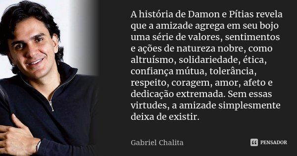 A história de Damon e Pítias revela que a amizade agrega em seu bojo uma série de valores, sentimentos e ações de natureza nobre, como altruísmo, solidariedade,... Frase de Gabriel Chalita.