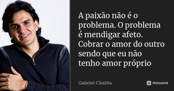 A paixão não é o problema. O problema é mendigar afeto. Cobrar o amor do outro sendo que eu não tenho amor próprio... Frase de Gabriel Chalita.