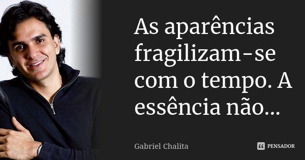 As aparencias fragilizam-se com o tempo. A essencia não...... Frase de Gabriel Chalita.