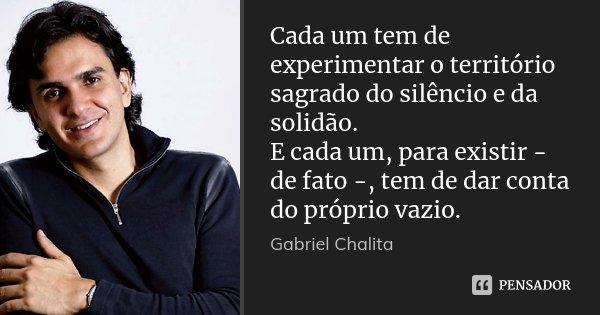 Cada um tem de experimentar o território sagrado do silêncio e da solidão. E cada um, para existir - de fato -, tem de dar conta do próprio vazio.... Frase de Gabriel Chalita.