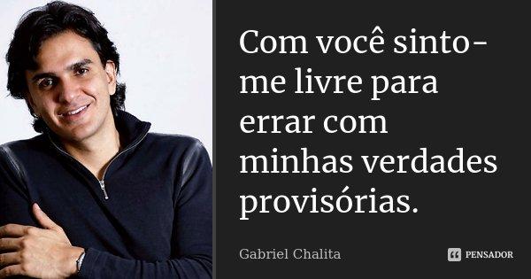 Com você sinto-me livre para errar com minhas verdades provisórias.... Frase de Gabriel Chalita.