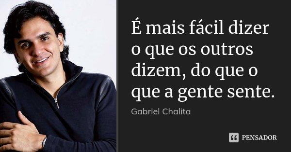 É mais fácil dizer o que os outros dizem, do que o que a gente sente.... Frase de Gabriel Chalita.