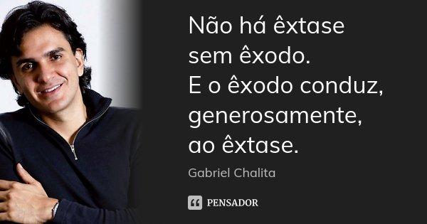 Não há êxtase sem êxodo. E o êxodo conduz, generosamente, ao êxtase.... Frase de Gabriel Chalita.
