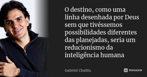 O destino, como uma linha desenhada por Deus sem que tivéssemos possibilidades diferentes das planejadas, seria um reducionismo da inteligência humana... Frase de Gabriel Chalita.