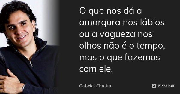 O que nos dá a amargura nos lábios ou a vagueza nos olhos não é o tempo, mas o que fazemos com ele.... Frase de Gabriel Chalita.