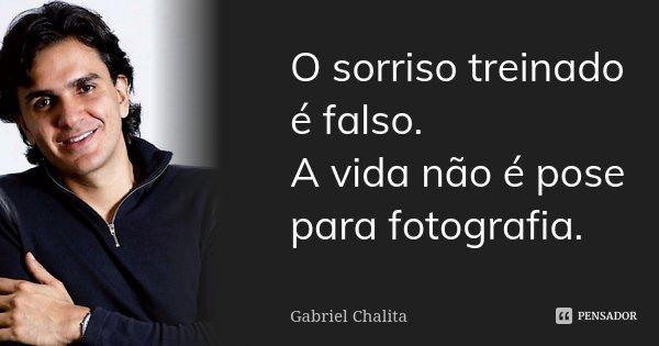 O sorriso treinado é falso. A vida não é pose para fotografia.... Frase de Gabriel Chalita.