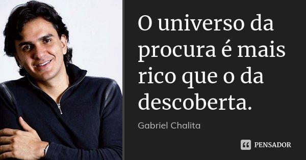 O universo da procura é mais rico que o da descoberta.... Frase de Gabriel Chalita.