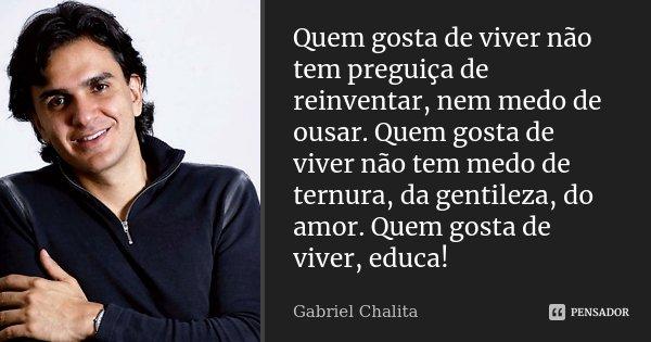 """""""...Quem gosta de viver não tem preguiça de reinventar, nem medo de ousar. Quem gosta de viver não tem medo de ternura, da gentileza, do amor. Quem gosta de viv... Frase de Gabriel Chalita."""