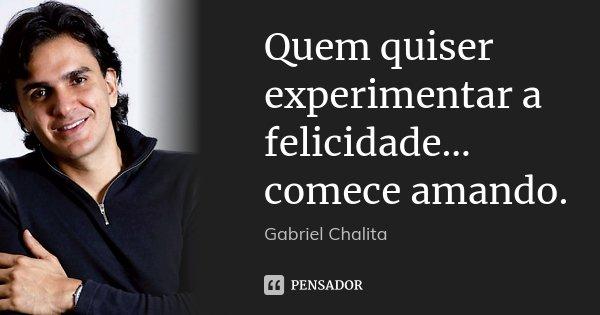 Quem quiser experimentar a felicidade... comece amando.... Frase de Gabriel Chalita.