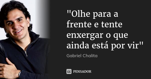 """Olhe para a frente e tente enxergar o que ainda está por vir""... Frase de Gabriel Chalita."