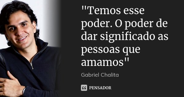 """""""Temos esse poder. O poder de dar significado as pessoas que amamos""""... Frase de Gabriel Chalita."""