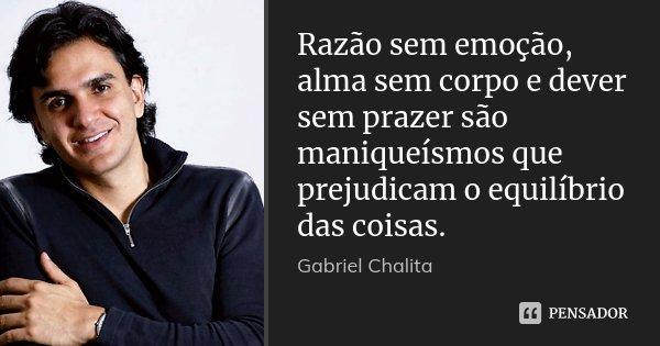 Razão sem emoção, alma sem corpo e dever sem prazer são maniqueísmos que prejudicam o equilíbrio das coisas.... Frase de Gabriel Chalita.